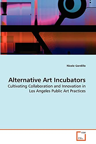 9783639283877: Alternative Art Incubators: Cultivating Collaboration and Innovation in Los Angeles Public Art Practices