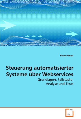 Steuerung automatisierter Systeme über Webservices: Grundlagen, Fallstudie, Analyse und Tests - Ploner, Piero