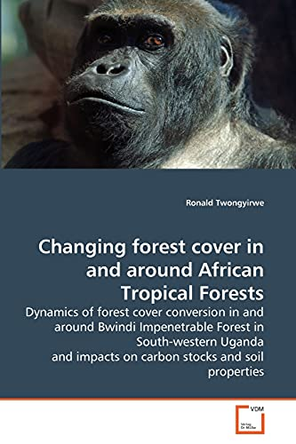 9783639284010: Changing forest cover in and around African Tropical Forests: Dynamics of forest cover conversion in and around Bwindi Impenetrable Forest in ... impacts on carbon stocks and soil properties