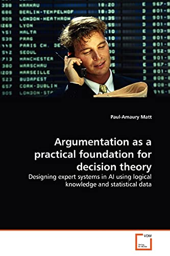 Argumentation as a practical foundation for decision theory: Designing expert systems in AI using ...