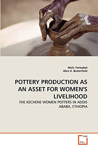 9783639292350: POTTERY PRODUCTION AS AN ASSET FOR WOMEN'S LIVELIHOOD: THE KECHENE WOMEN POTTERS IN ADDIS ABABA, ETHIOPIA