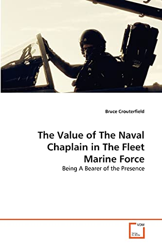 9783639292657: The Value of The Naval Chaplain in The Fleet Marine Force: Being A Bearer of the Presence