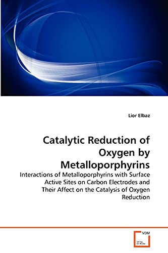 9783639292749: Catalytic Reduction of Oxygen by Metalloporphyrins: Interactions of Metalloporphyrins with Surface Active Sites on Carbon Electrodes and Their Affect on the Catalysis of Oxygen Reduction