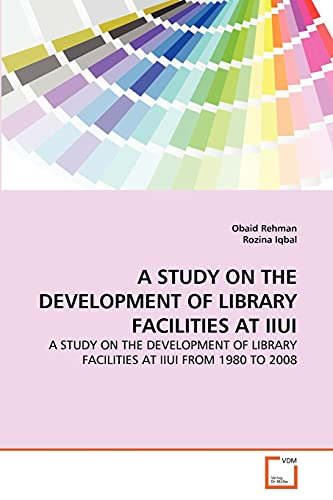9783639294064: A STUDY ON THE DEVELOPMENT OF LIBRARY FACILITIES AT IIUI: A STUDY ON THE DEVELOPMENT OF LIBRARY FACILITIES AT IIUI FROM 1980 TO 2008