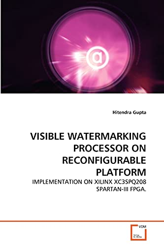 9783639294255: VISIBLE WATERMARKING PROCESSOR ON RECONFIGURABLE PLATFORM: IMPLEMENTATION ON XILINX XC3SPQ208 SPARTAN-III FPGA.