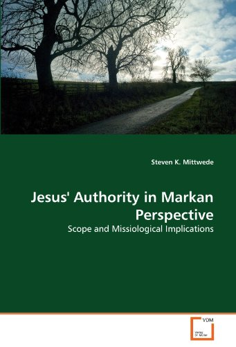 Jesus' Authority in Markan Perspective: Scope and Missiological Implications: Steven K. Mittwede
