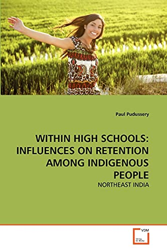 9783639299106: WITHIN HIGH SCHOOLS: INFLUENCES ON RETENTION AMONG INDIGENOUS PEOPLE: NORTHEAST INDIA