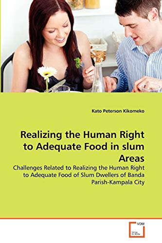 9783639302547: Realizing the Human Right to Adequate Food in slum Areas: Challenges Related to Realizing the Human Right to Adequate Food of Slum Dwellers of Banda Parish-Kampala City