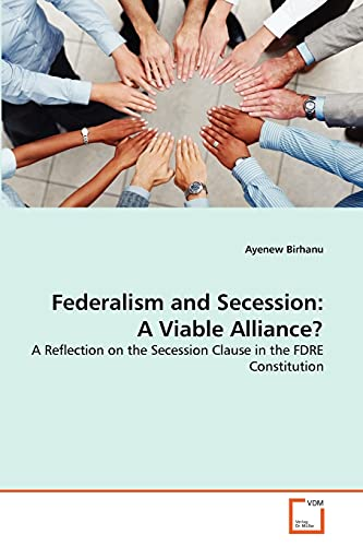 Federalism and Secession: A Viable Alliance?: Ayenew Birhanu