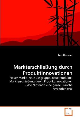 Markterschließung durch Produktinnovationen: Neuer Markt, neue Zielgruppe, neue Produkte: ...