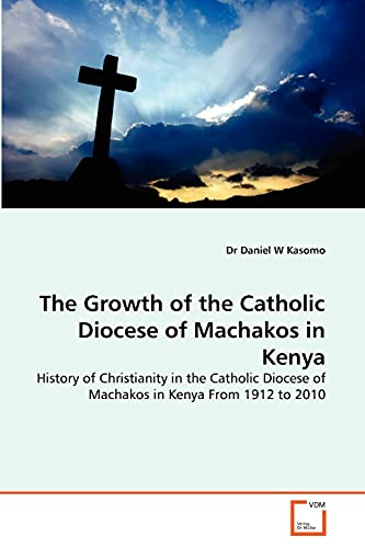 9783639311143: The Growth of the Catholic Diocese of Machakos in Kenya: History of Christianity in the Catholic Diocese of Machakos in Kenya From 1912 to 2010