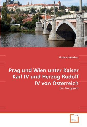 Prag und Wien unter Kaiser Karl IV und Herzog Rudolf IV von Österreich: Ein Vergleich (German ...