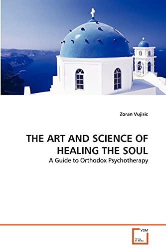 THE ART AND SCIENCE OF HEALING THE SOUL: A Guide to Orthodox Psychotherapy: Zoran Vujisic