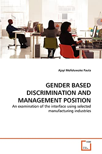 GENDER BASED DISCRIMINATION AND MANAGEMENT POSITION: An examination of the interface using selected...