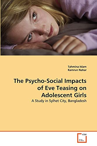9783639315462: The Psycho-Social Impacts of Eve Teasing on Adolescent Girls: A Study in Sylhet City, Bangladesh