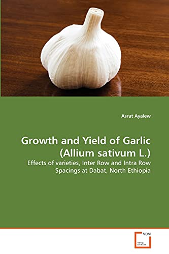 9783639316063: Growth and Yield of Garlic (Allium sativum L.): Effects of varieties, Inter Row and Intra Row Spacings at Dabat, North Ethiopia