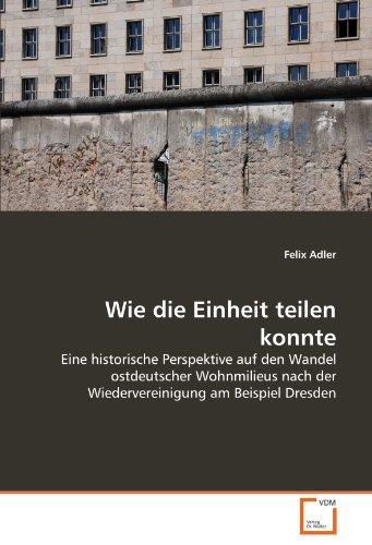 9783639319187: Wie die Einheit teilen konnte: Eine historische Perspektive auf den Wandel ostdeutscher Wohnmilieus nach der Wiedervereinigung am Beispiel Dresden (German Edition)