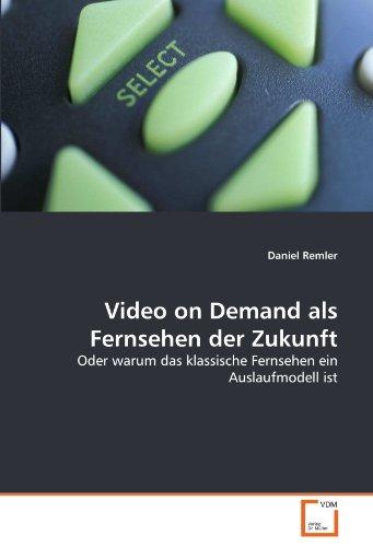 Video on Demand als Fernsehen der Zukunft: Oder warum das klassische Fernsehen ein Auslaufmodell ...