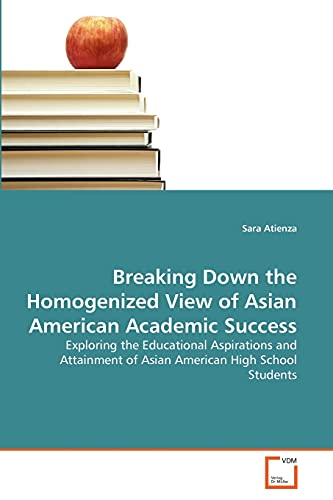 9783639327519: Breaking Down the Homogenized View of Asian American Academic Success: Exploring the Educational Aspirations and Attainment of Asian American High School Students
