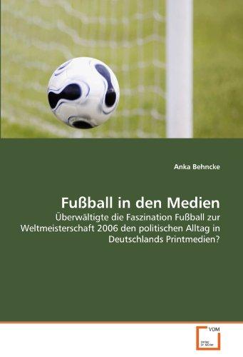 Fußball in den Medien: Überwältigte die Faszination Fußball zur Weltmeisterschaft 2006 den politischen Alltag in Deutschlands Printmedien?