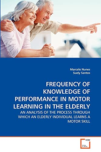 9783639333244: FREQUENCY OF KNOWLEDGE OF PERFORMANCE IN MOTOR LEARNING IN THE ELDERLY: AN ANALYSIS OF THE PROCESS THROUGH WHICH AN ELDERLY INDIVIDUAL LEARNS A MOTOR SKILL