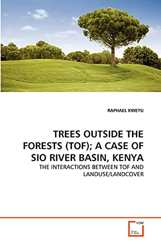 9783639333343: TREES OUTSIDE THE FORESTS (TOF); A CASE OF SIO RIVER BASIN, KENYA: THE INTERACTIONS BETWEEN TOF AND LANDUSE/LANDCOVER