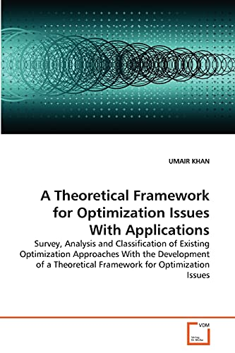 9783639334999: A Theoretical Framework for Optimization Issues With Applications: Survey, Analysis and Classification of Existing Optimization Approaches With the ... Theoretical Framework for Optimization Issues