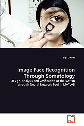 9783639340488: Image Face Recognition Through Somatology: Design, analysis and verification of the system through Neural Network Tool in MATLAB