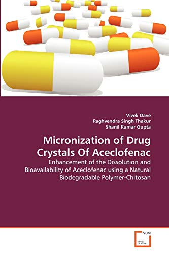 9783639340990: Micronization of Drug Crystals Of Aceclofenac: Enhancement of the Dissolution and Bioavailability of Aceclofenac using a Natural Biodegradable Polymer-Chitosan