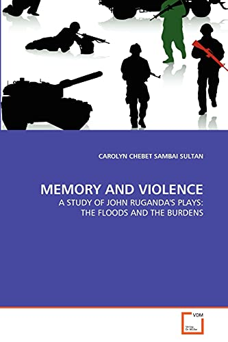 9783639341300: MEMORY AND VIOLENCE: A STUDY OF JOHN RUGANDA'S PLAYS: THE FLOODS AND THE BURDENS