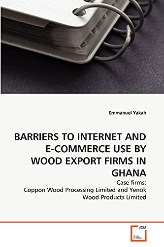 9783639342741: BARRIERS TO INTERNET AND E-COMMERCE USE BY WOOD EXPORT FIRMS IN GHANA: Case firms: Coppon Wood Processing Limited and Yenok Wood Products Limited