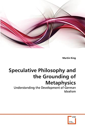 9783639344622: Speculative Philosophy and the Grounding of Metaphysics: Understanding the Development of German Idealism