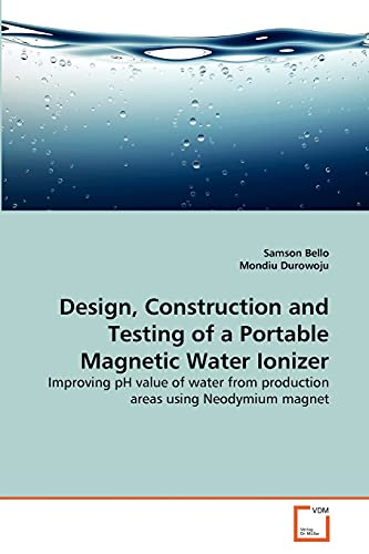 9783639352726: Design, Construction and Testing of a Portable Magnetic Water Ionizer: Improving pH value of water from production areas using Neodymium magnet