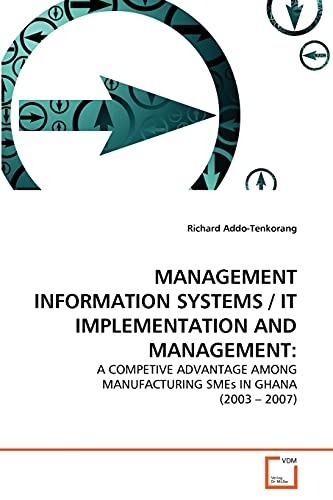 9783639353709: MANAGEMENT INFORMATION SYSTEMS / IT IMPLEMENTATION AND MANAGEMENT:: A COMPETIVE ADVANTAGE AMONG MANUFACTURING SMEs IN GHANA (2003 – 2007)