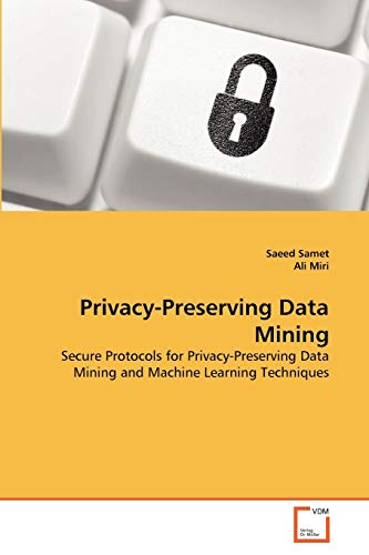 9783639358605: Privacy-Preserving Data Mining: Secure Protocols for Privacy-Preserving Data Mining and Machine Learning Techniques