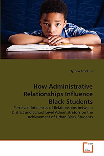 9783639360011: How Administrative Relationships Influence Black Students: Perceived Influences of Relationships between District and School Level Administrators on the Achievement of Urban Black Students