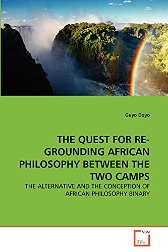 9783639360349: THE QUEST FOR RE-GROUNDING AFRICAN PHILOSOPHY BETWEEN THE TWO CAMPS: THE ALTERNATIVE AND THE CONCEPTION OF AFRICAN PHILOSOPHY BINARY