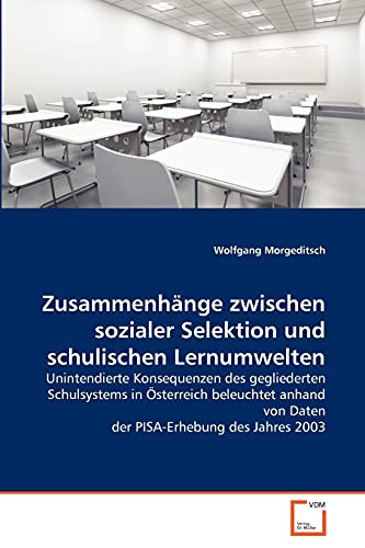 9783639363197: Zusammenhänge zwischen sozialer Selektion und schulischen Lernumwelten: Unintendierte Konsequenzen des gegliederten Schulsystems in Österreich ... des Jahres 2003 (German Edition)