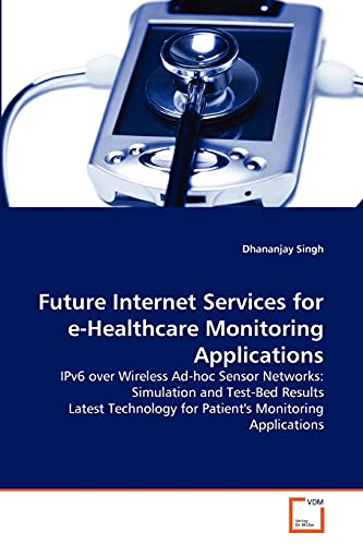 9783639366082: Future Internet Services for e-Healthcare Monitoring Applications: IPv6 over Wireless Ad-hoc Sensor Networks: Simulation and Test-Bed Results Latest Technology for Patient's Monitoring Applications