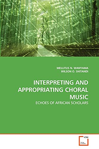 INTERPRETING AND APPROPRIATING CHORAL MUSIC: ECHOES OF AFRICAN SCHOLARS: MELLITUS N. WANYAMA