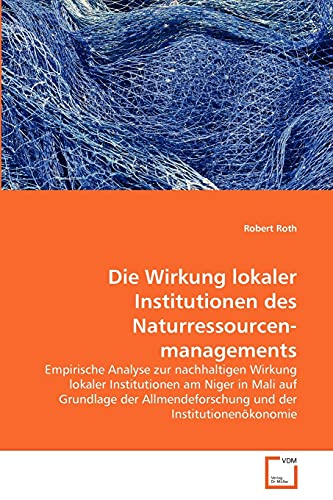 Die Wirkung lokaler Institutionen des Naturressourcenmanagements: Empirische Analyse zur nachhaltigen Wirkung lokaler Institutionen am Niger in Mali ... der Institutionenökonomie (German Edition) (3639367936) by Roth, Robert