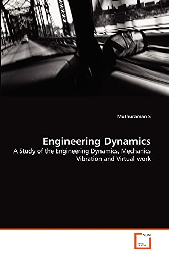Engineering Dynamics: A Study of the Engineering Dynamics, Mechanics Vibration and Virtual work: ...