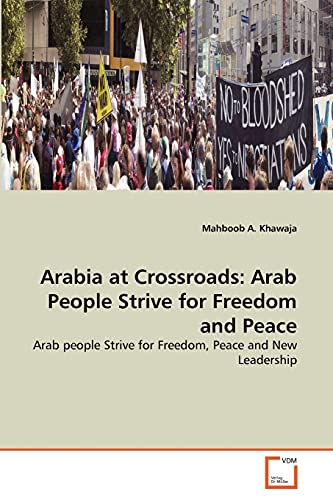 Arabia at Crossroads: Arab People Strive for Freedom and Peace: Mahboob A. Khawaja