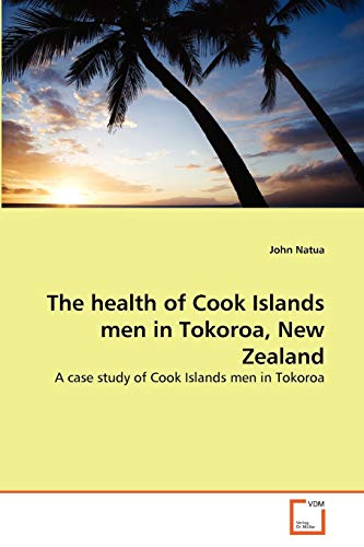 9783639377101: The health of Cook Islands men in Tokoroa, New Zealand: A case study of Cook Islands men in Tokoroa