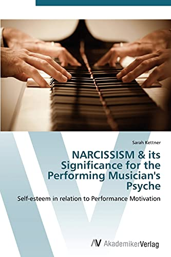 9783639383423: NARCISSISM & its Significance for the Performing Musician's Psyche: Self-esteem in relation to Performance Motivation