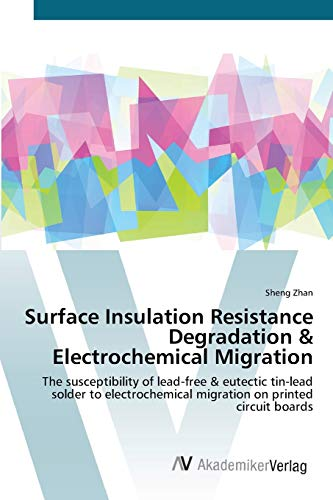 9783639384208: Surface Insulation Resistance Degradation & Electrochemical Migration: The susceptibility of lead-free & eutectic tin-lead solder to electrochemical migration on printed circuit boards