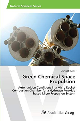 9783639397147: Green Chemical Space Propulsion: Auto Ignition Conditions in a Micro Rocket Combustion Chamber for a Hydrogen Peroxide based Micro Propulsion System