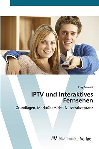 IPTV und Interaktives Fernsehen: Grundlagen, Marktübersicht, Nutzerakzeptanz (Paperback): Jörg...