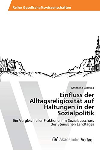 9783639404371: Einfluss der Alltagsreligiosität auf Haltungen in der Sozialpolitik: Ein Vergleich aller Fraktionen im Sozialausschuss des Steirischen Landtages (German Edition)