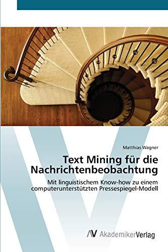 9783639409109: Text Mining für die Nachrichtenbeobachtung: Mit linguistischem Know-how zu einem computerunterstützten Pressespiegel-Modell (German Edition)